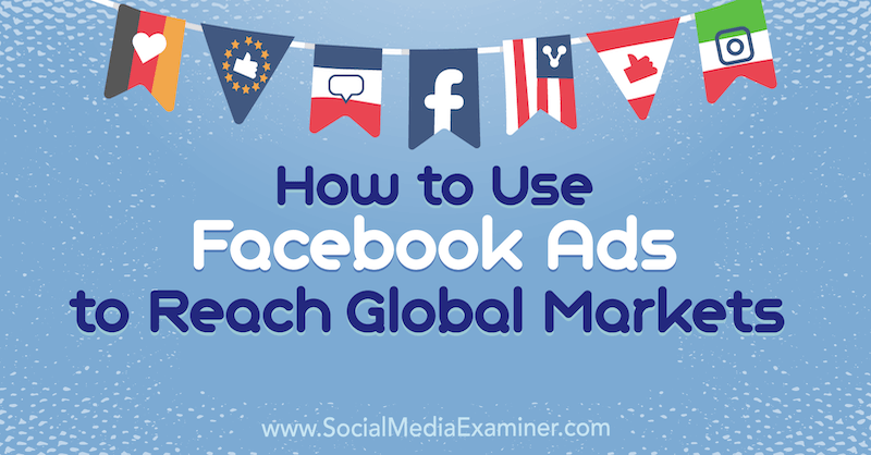 How to Use Facebook Ads to Reach Global Markets by Jack Shepherd on Social Media Examiner.