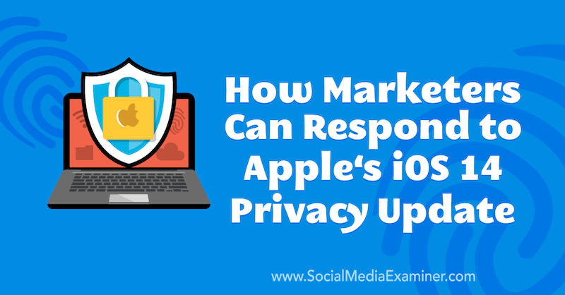 How Marketers Can Respond to Apple's iOS 14 Privacy Update by Marlie Broudie on Social Media Examiner.
