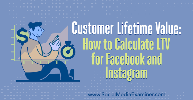 Customer Lifetime Value: How to Calculate LTV for Facebook and Instagram by Maurice Rahmey on Social Media Examiner.