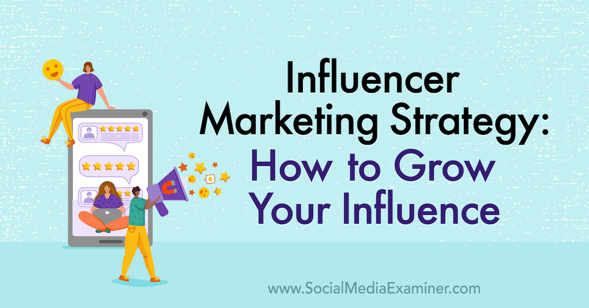 Influencer Marketing Strategy: How to Grow Your Influence : Social Media Examiner