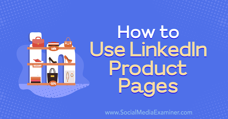 How to Use LinkedIn Product Pages by Louise Brogan on Social Media Examiner.