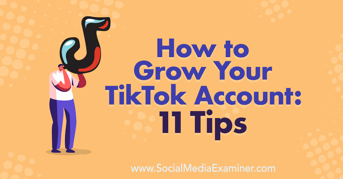 How to Grow Your TikTok Account: 11 Tips