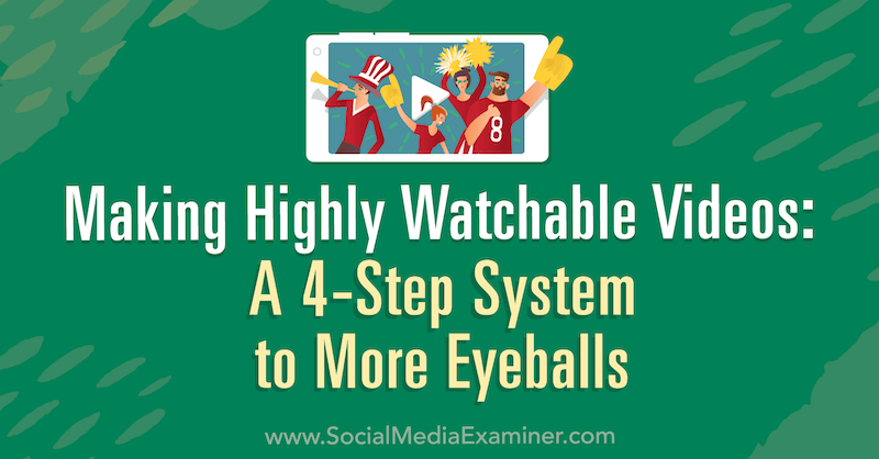 Making Highly Watchable Videos: A 4-Step System to More Eyeballs by Matt Johnston on Social Media Examiner.