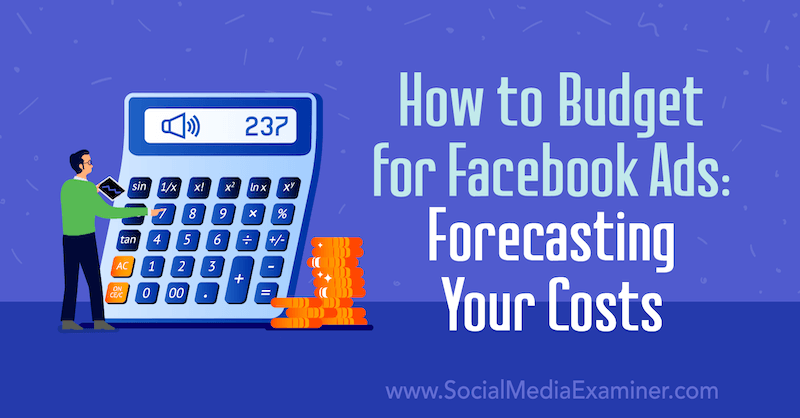 How to Budget for Facebook Ads: Forecasting Your Costs by Emily Hirsh on Social Media Examiner.
