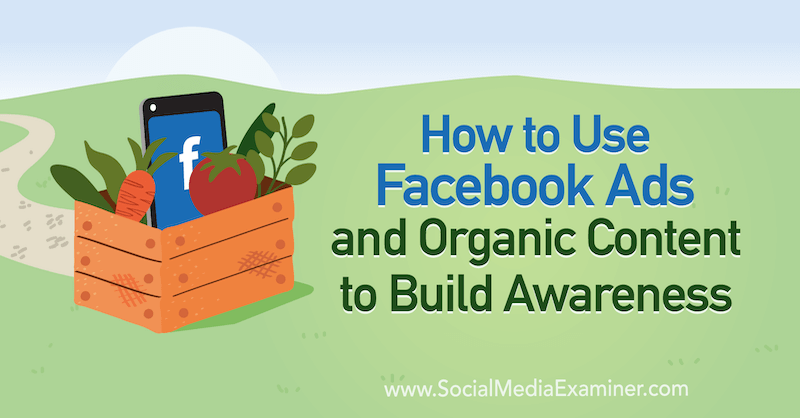 How to Use Facebook Ads and Organic Content to Build Awareness by Emily Hirsh on Social Media Examiner.
