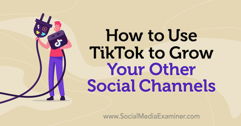 How to Use TikTok to Grow Your Other Social Channels by Keenya Kelly on Social Media Examiner.