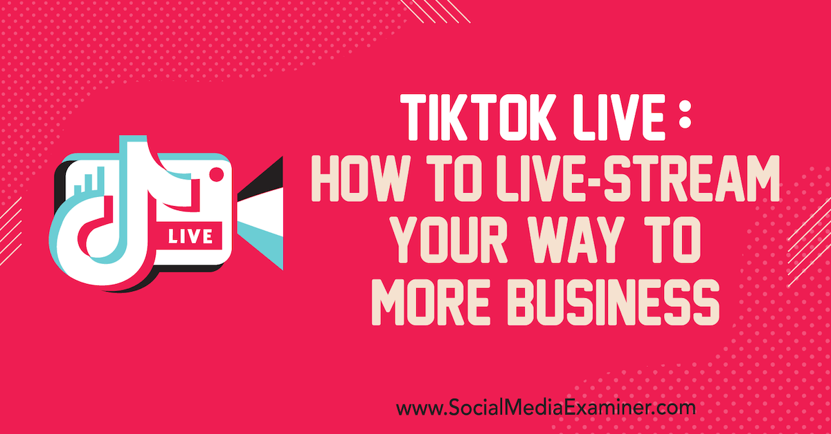 TikTok Live: How to Live-Stream Your Way to More Business