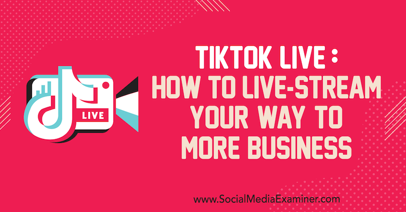 TikTok Live: How to Live-Stream Your Way to More Business by Keenya Kelly on Social Media Examiner.