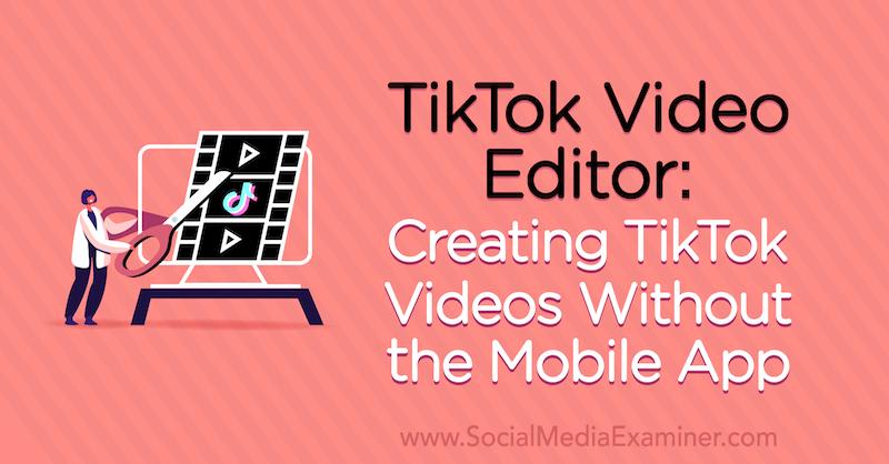 TikTok Video Editor: Creating TikTok Videos Without the Mobile App by Naomi Nakashima on Social Media Examiner.