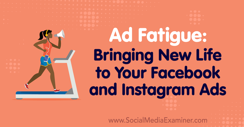 Ad Fatigue: Bringing New Life to Your Facebook and Instagram Ads by Lynsey Fraser on Social Media Examiner.