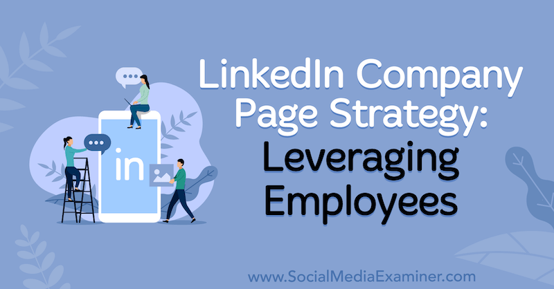 LinkedIn Company Page Strategy: Leveraging Employees by Louise Brogan on Social Media Examiner.