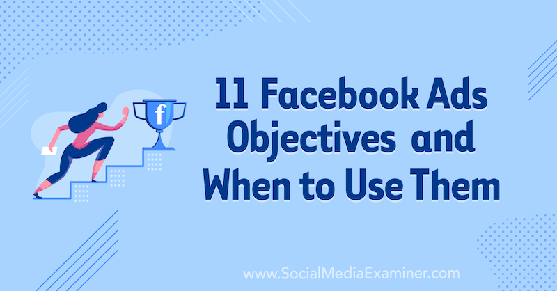 11 Facebook Ads Campaign Objectives and When to Use Them by Laura Moore on Social Media Examiner.