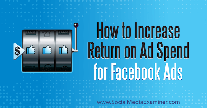 How to Increase Return on Ad Spend for Facebook Ads by Charlie Lawrance on Social Media Examiner.