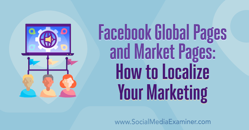Facebook Global Pages and Market Pages: How to Localize Your Marketing by Amy Hayward on Social Media Examiner.