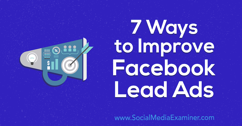 7 Ways to Improve Facebook Lead Ads by Anna Sonnenberg on Social Media Examiner.