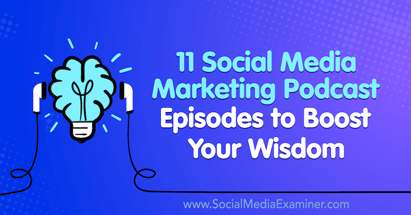 11 Social Media Marketing Podcast Episodes to Boost Your Wisdom by Lisa D. Jenkins on Social Media Examiner.
