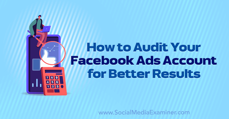 How to Audit Your Facebook Ads Account for Better Results by Erin Corn on Social Media Examiner.