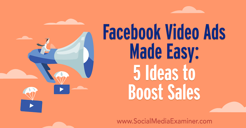 Facebook Video Ads Made Easy: 5 Ideas to Boost Sales by Laura Moore on Social Media Examiner.