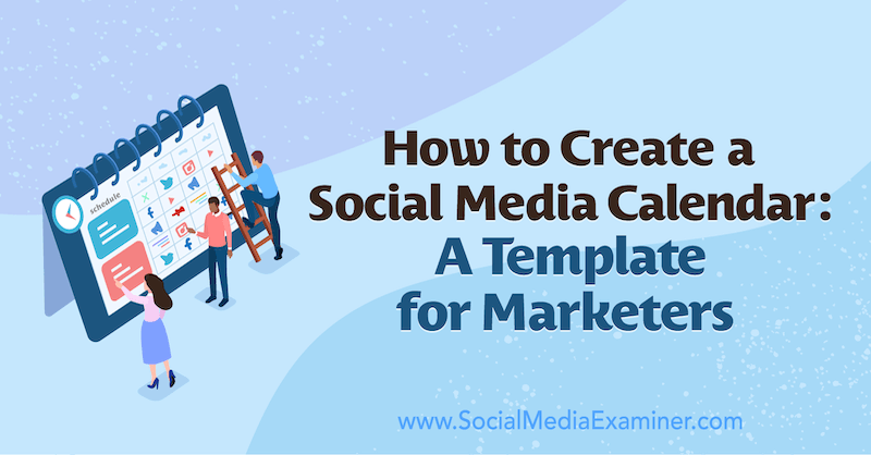 How to Create a Social Media Calendar: A Template for Marketers by Sandra Clayton on Social Media Examiner.