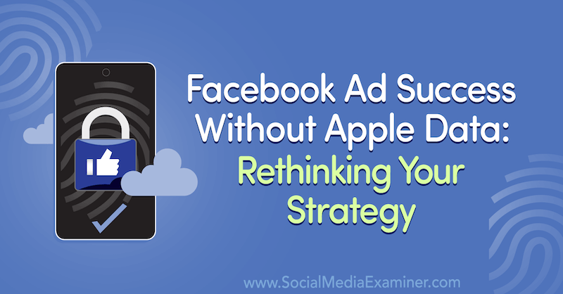 Facebook Ad Success Without Apple Data: Rethinking Your Strategy featuring insights from Guest on the Social Media Marketing Podcast.