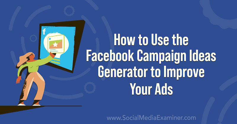 How to Use the Facebook Campaign Ideas Generator to Improve Your Ads on Social Media Examiner.