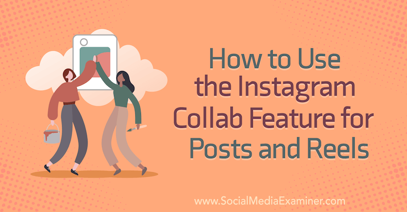 How to Use the Instagram Collab Feature for Posts and Reels by Corinna Keefe on Social Media Examiner.