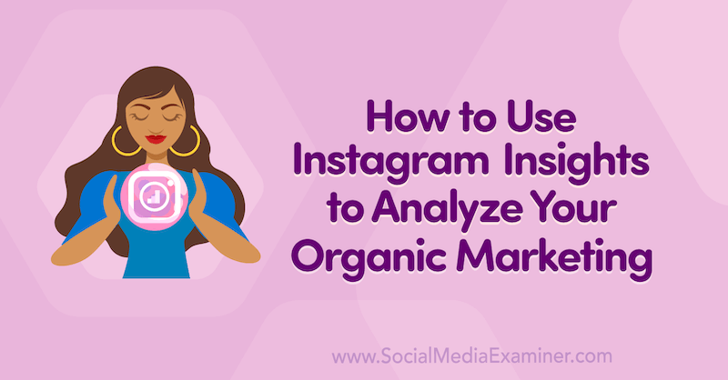 How to Use Instagram Insights to Analyze Your Organic Marketing on Social Media Examiner.