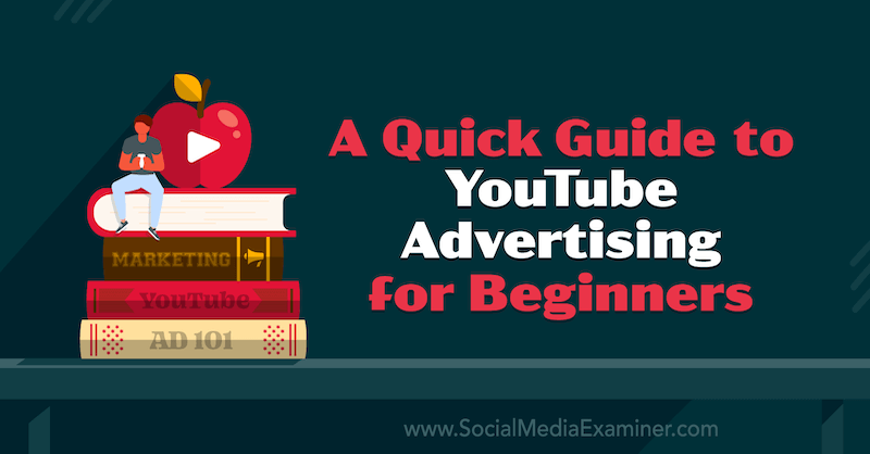 A Quick Guide to YouTube Advertising for Beginnerson Social Media Examiner.