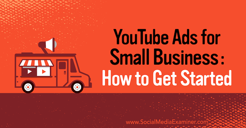 YouTube Ads for Small Business: How to Get Started on Social Media Examiner.