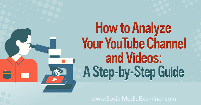 How to Analyze Your YouTube Channel and Videos: A Step-by-Step Guide on Social Media Examiner.
