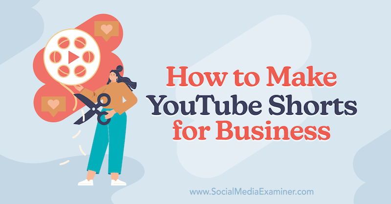 How to Make YouTube Shorts for Business on Social Media Examiner.