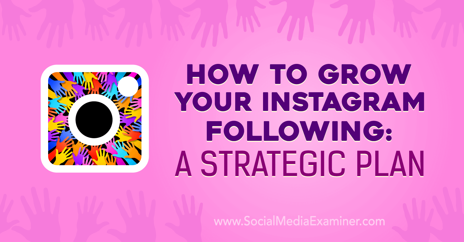 How to Grow Your Instagram Following: A Strategic Plan by Amanda Bond on Social Media Examiner.